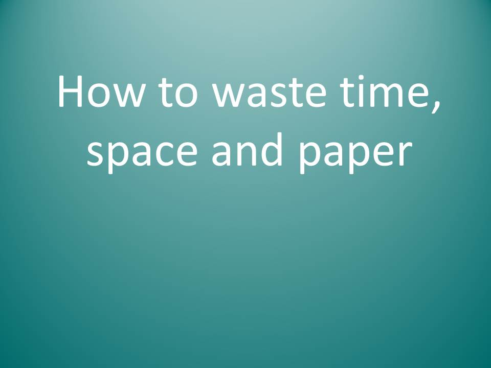How to waste time space and paper