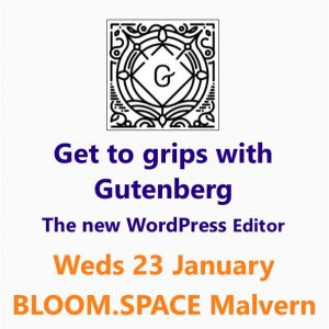 Get to Grips with Gutenberg (the new WordPress editor) 23 January Malvern, Worcestershire - a Small Business Clinic workshop at Bloom.Space