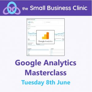 Google Analytics Masterclass - A Small Business Clinic online workshop 8 June 2021