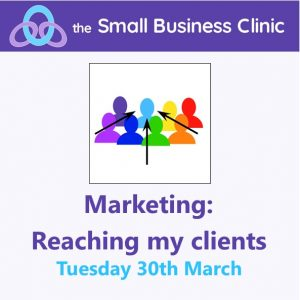 Marketing: Reaching my Clients A Small Business Clinic Workshop - 30th March 2021 Online