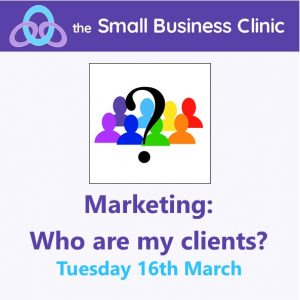 Marketing: Who are my Clients? A Small Business Clinic Workshop - 16th March 2021 Online